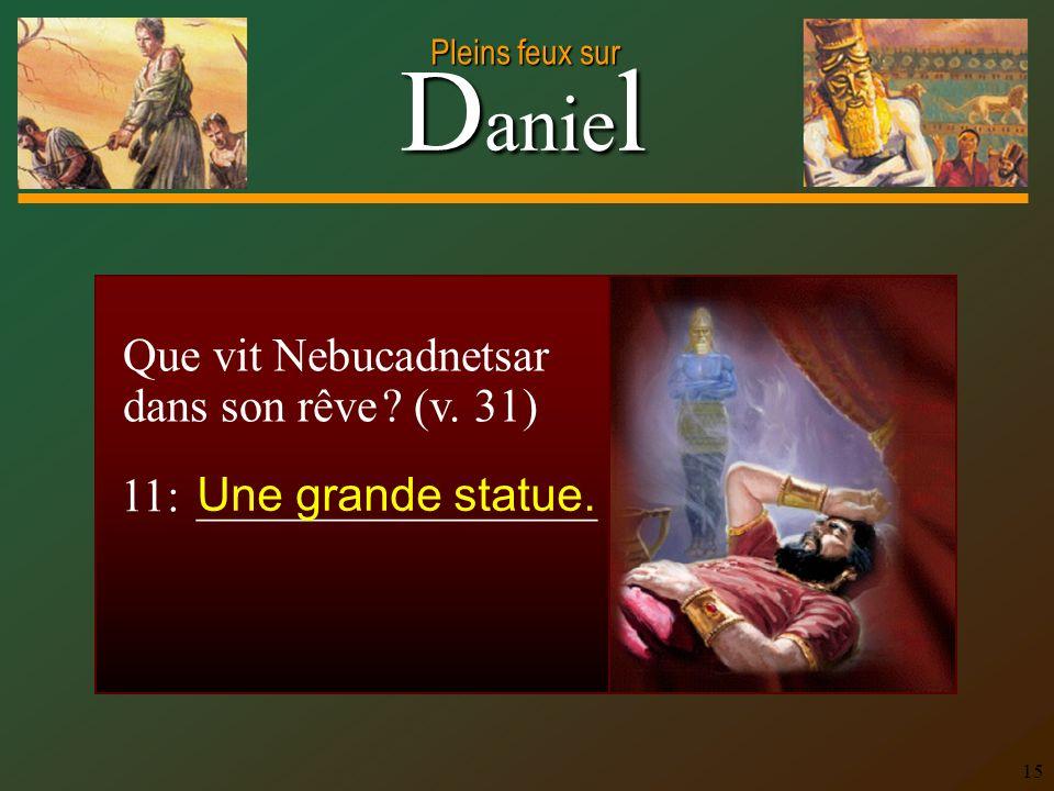 D anie l Pleins feux sur 15 Que vit Nebucadnetsar dans son rêve ? (v. 31) 11: _________________ Une grande statue.