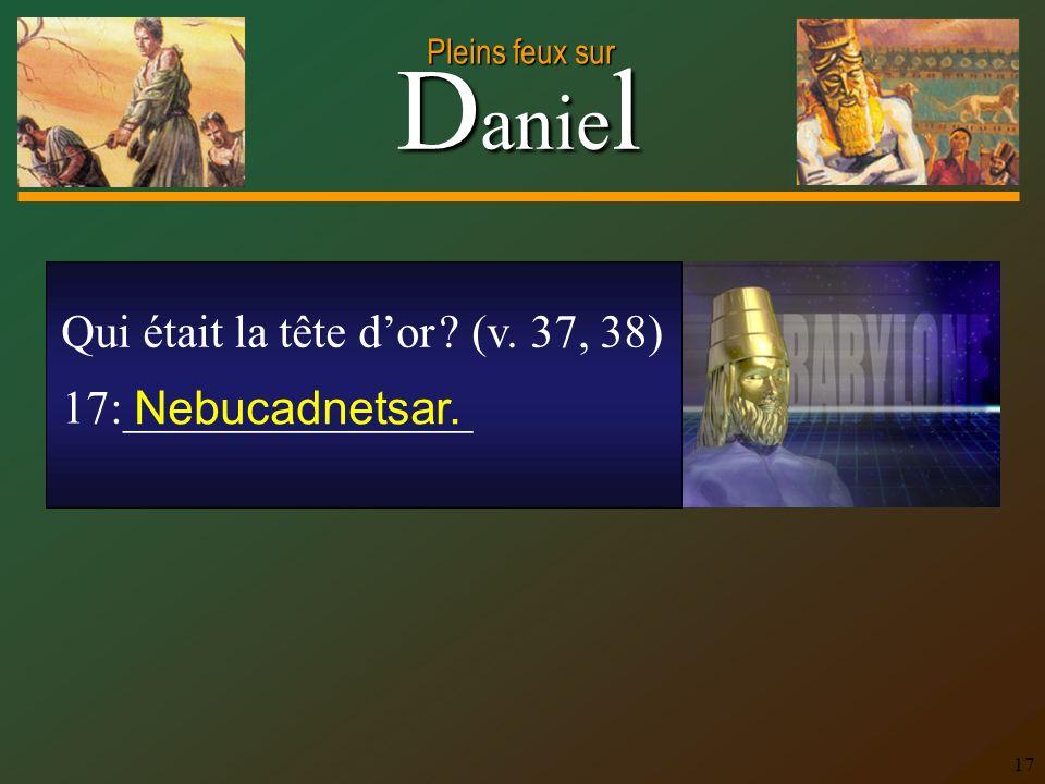 D anie l Pleins feux sur 17 Qui était la tête dor ? (v. 37, 38) 17:_______________ Nebucadnetsar.