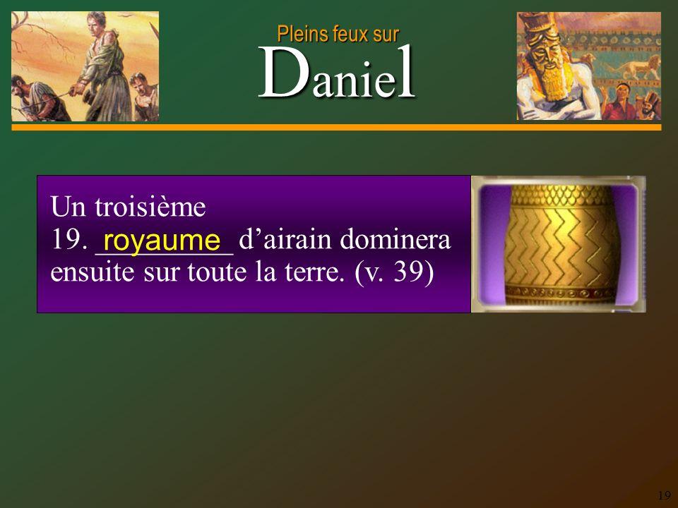 D anie l Pleins feux sur 19 Un troisième 19. _________ dairain dominera ensuite sur toute la terre. (v. 39) royaume