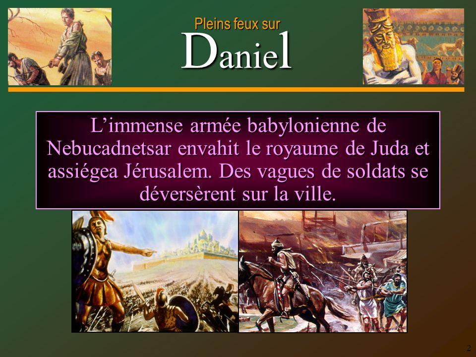 D anie l Pleins feux sur 2 Limmense armée babylonienne de Nebucadnetsar envahit le royaume de Juda et assiégea Jérusalem. Des vagues de soldats se dév