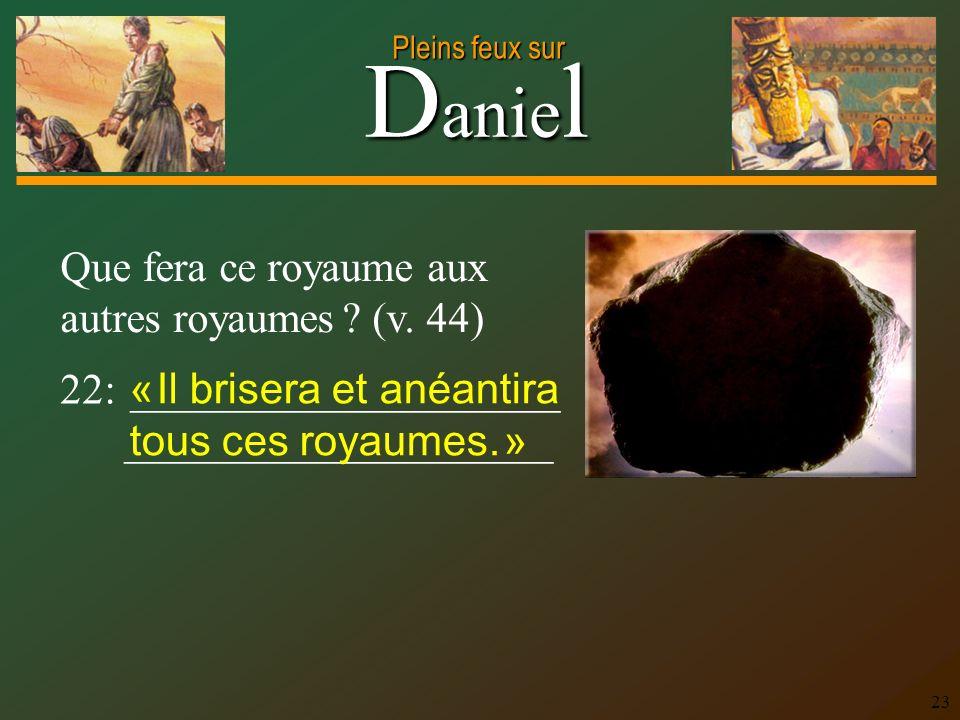 D anie l Pleins feux sur 23 Que fera ce royaume aux autres royaumes ? (v. 44) 22: ____________________ ____________________ « Il brisera et anéantira