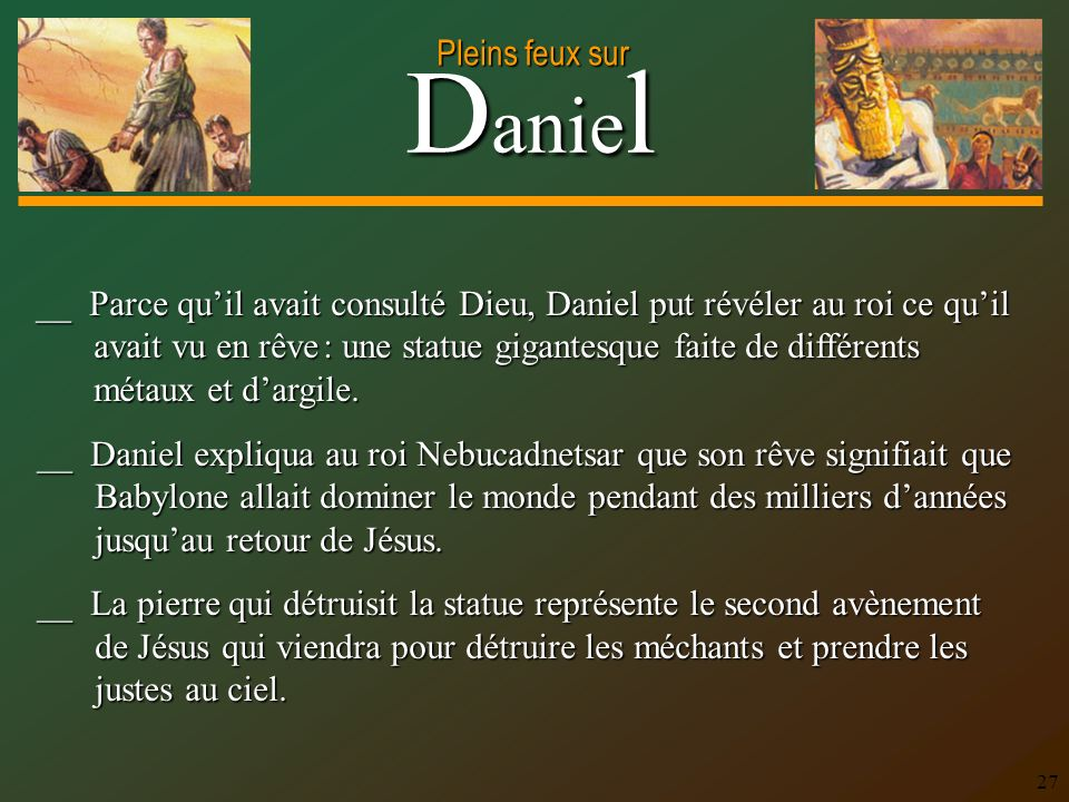 D anie l Pleins feux sur 27 __ Daniel expliqua au roi Nebucadnetsar que son rêve signifiait que Babylone allait dominer le monde pendant des milliers