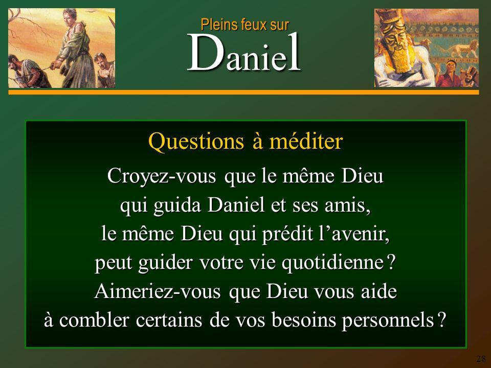 D anie l Pleins feux sur 28 Questions à méditer Croyez-vous que le même Dieu qui guida Daniel et ses amis, le même Dieu qui prédit lavenir, peut guide