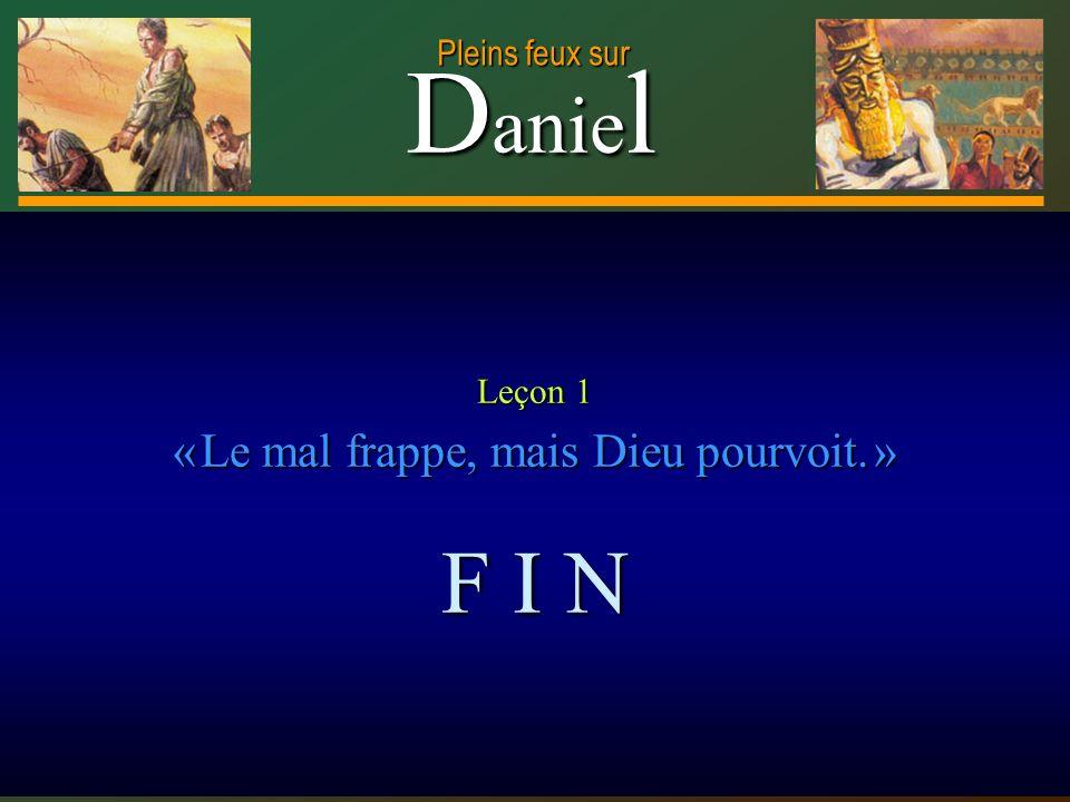D anie l Pleins feux sur 29 Leçon 1 « Le mal frappe, mais Dieu pourvoit. » F I N