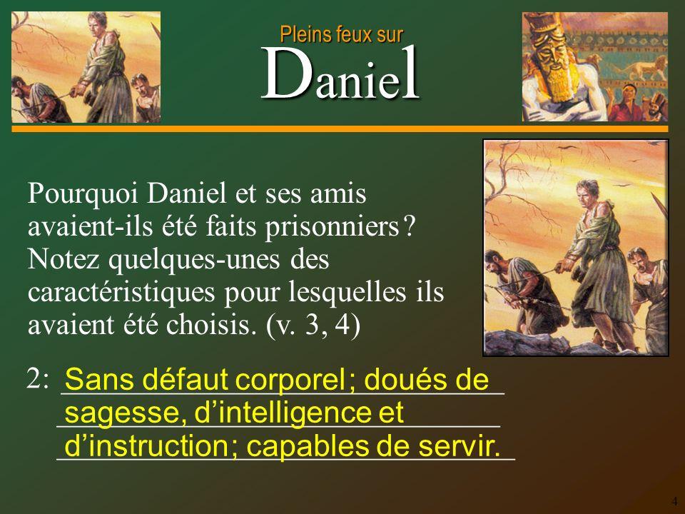 D anie l Pleins feux sur 4 Pourquoi Daniel et ses amis avaient-ils été faits prisonniers ? Notez quelques-unes des caractéristiques pour lesquelles il