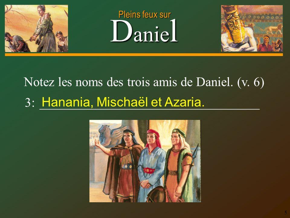 D anie l Pleins feux sur 5 Notez les noms des trois amis de Daniel. (v. 6) 3: __________________________________ Hanania, Mischaël et Azaria.