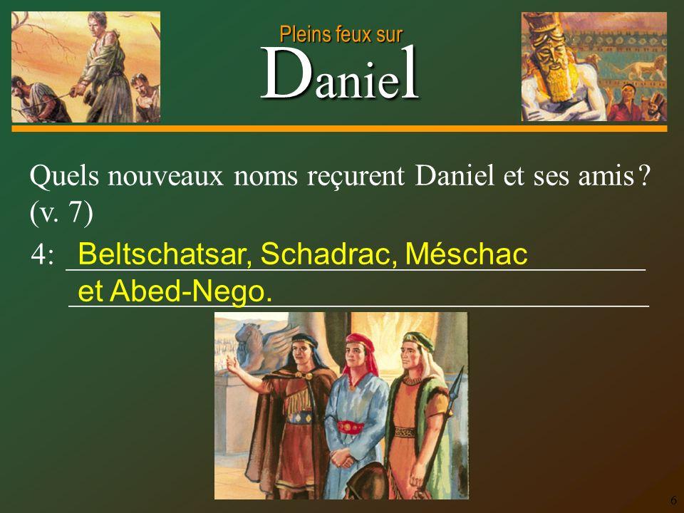 D anie l Pleins feux sur 6 Quels nouveaux noms reçurent Daniel et ses amis ? (v. 7) 4: ______________________________________ ________________________