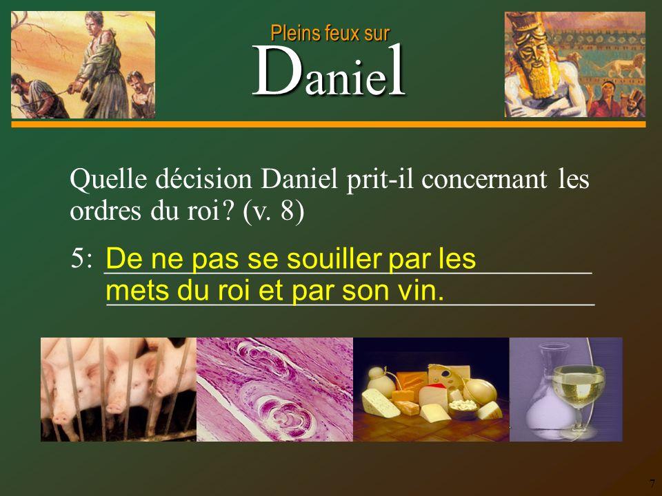 D anie l Pleins feux sur 7 Quelle décision Daniel prit-il concernant les ordres du roi ? (v. 8) 5: _________________________________ _________________