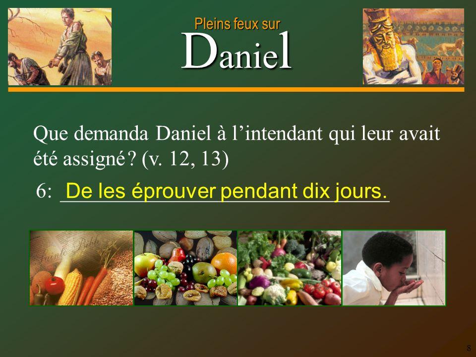 D anie l Pleins feux sur 8 Que demanda Daniel à lintendant qui leur avait été assigné ? (v. 12, 13) 6: _______________________________ De les éprouver