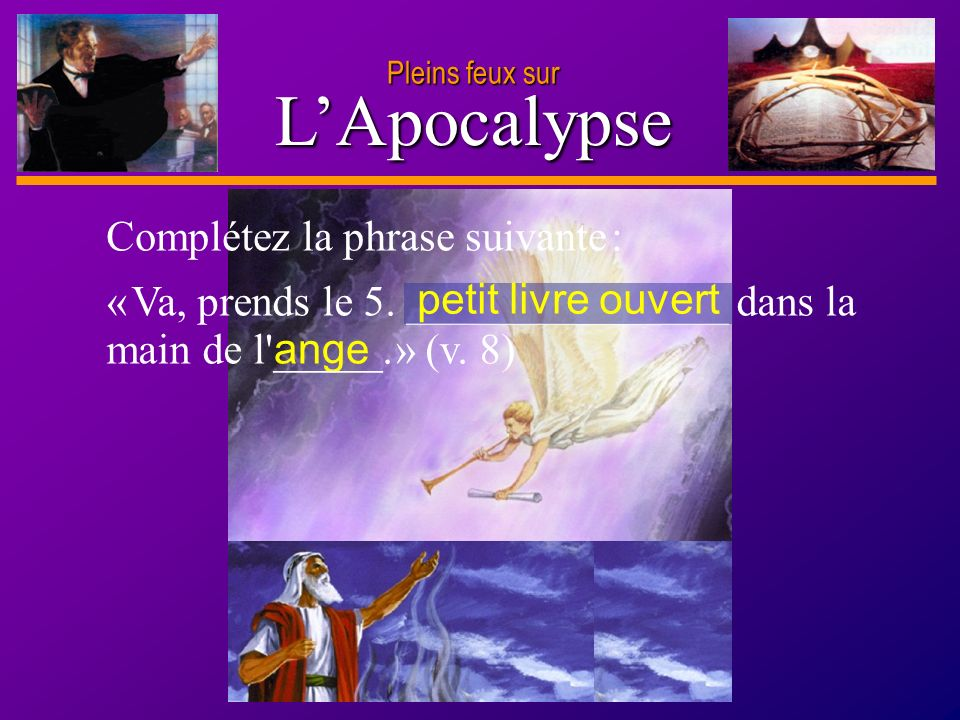 D anie l Pleins feux sur 7 LApocalypse ange « Va, prends le 5. _______________ dans la main de l'_____. » (v. 8) petit livre ouvert Complétez la phras