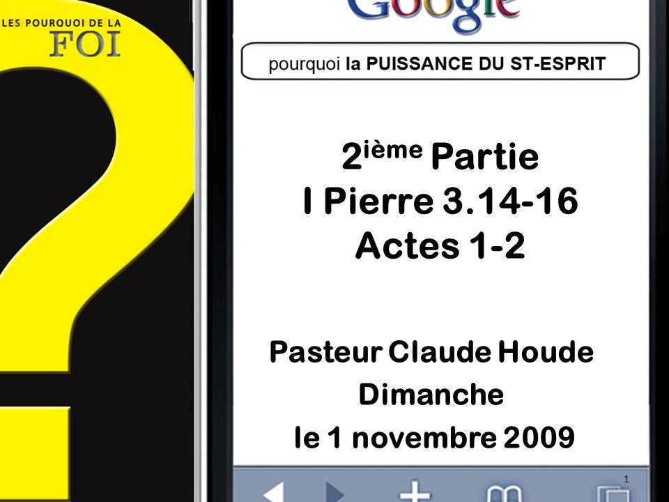 2 ième Partie I Pierre 3.14-16 Actes 1-2 Pasteur Claude Houde Dimanche le 1 novembre 2009 1