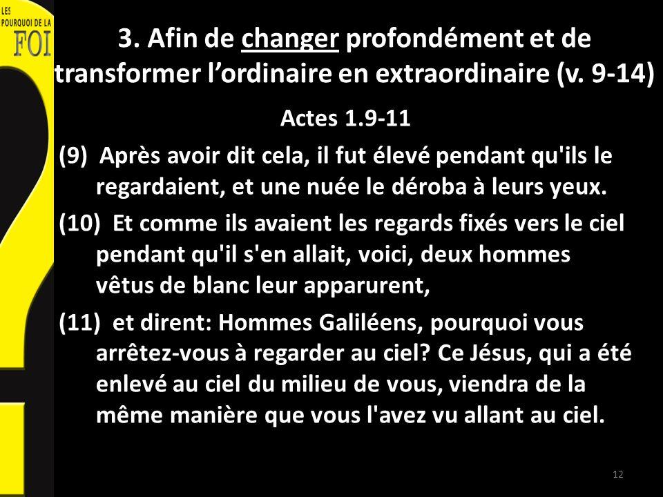 3. Afin de changer profondément et de transformer lordinaire en extraordinaire (v. 9-14) Actes 1.9-11 (9) Après avoir dit cela, il fut élevé pendant q