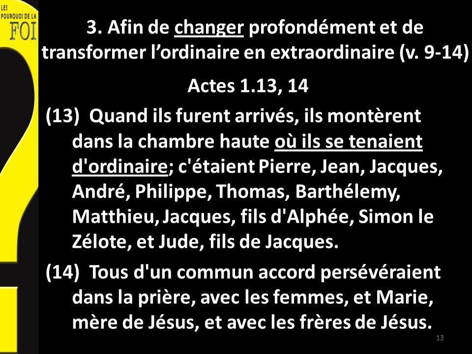 3. Afin de changer profondément et de transformer lordinaire en extraordinaire (v. 9-14) Actes 1.13, 14 (13) Quand ils furent arrivés, ils montèrent d