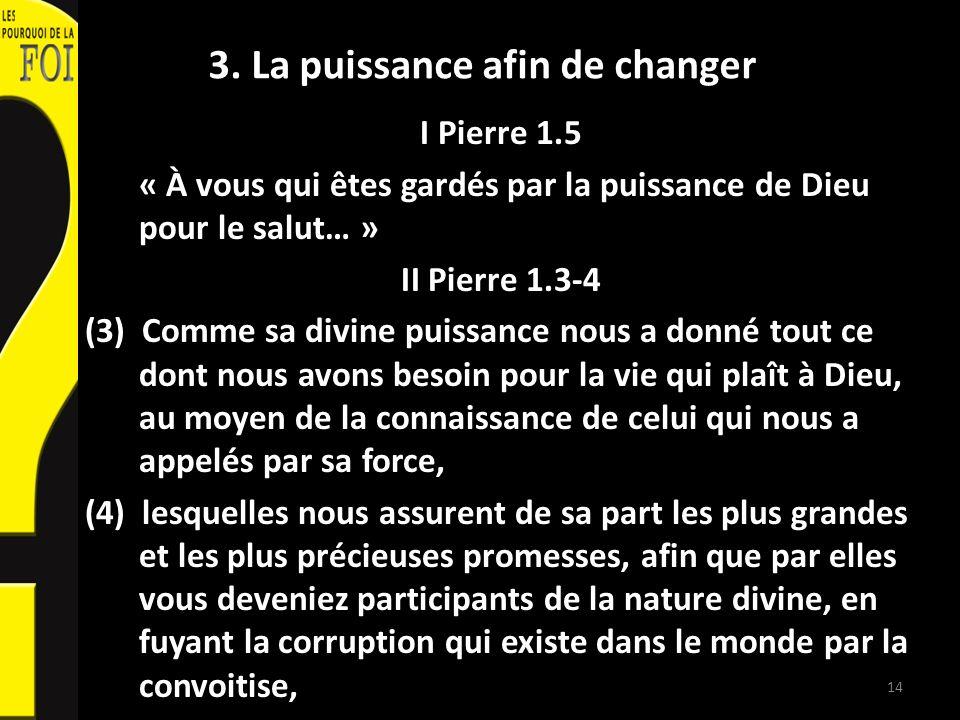 3. La puissance afin de changer I Pierre 1.5 « À vous qui êtes gardés par la puissance de Dieu pour le salut… » II Pierre 1.3-4 (3) Comme sa divine pu