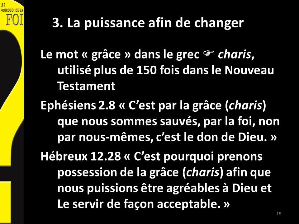 3. La puissance afin de changer Le mot « grâce » dans le grec charis, utilisé plus de 150 fois dans le Nouveau Testament Ephésiens 2.8 « Cest par la g