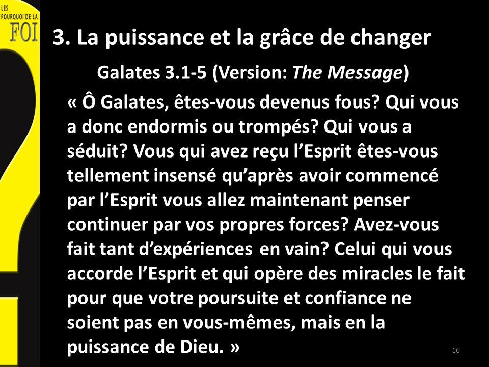 3. La puissance et la grâce de changer Galates 3.1-5 (Version: The Message) « Ô Galates, êtes-vous devenus fous? Qui vous a donc endormis ou trompés?