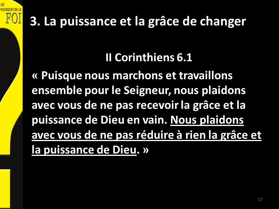 3. La puissance et la grâce de changer II Corinthiens 6.1 « Puisque nous marchons et travaillons ensemble pour le Seigneur, nous plaidons avec vous de