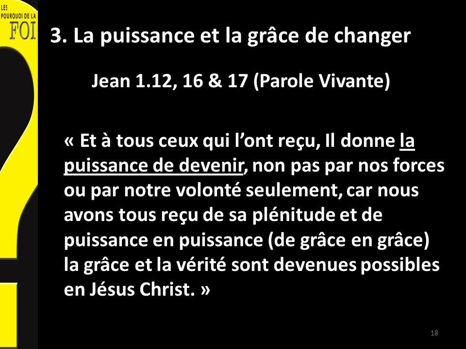 3. La puissance et la grâce de changer Jean 1.12, 16 & 17 (Parole Vivante) « Et à tous ceux qui lont reçu, Il donne la puissance de devenir, non pas p