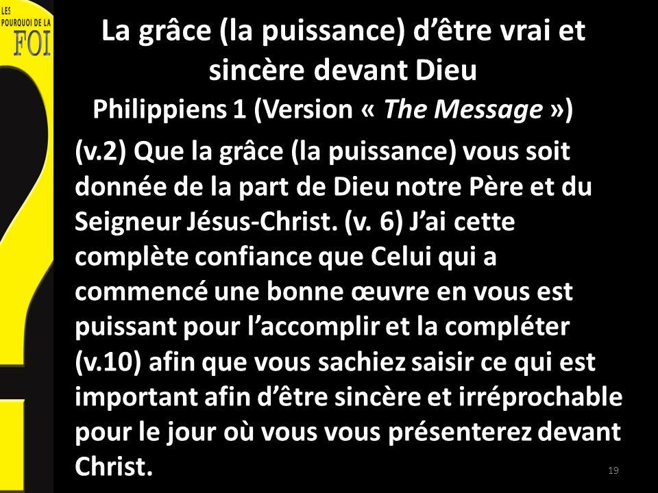 La grâce (la puissance) dêtre vrai et sincère devant Dieu Philippiens 1 (Version « The Message ») (v.2) Que la grâce (la puissance) vous soit donnée d