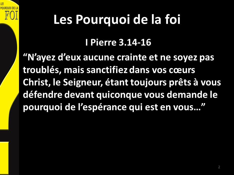 Les Pourquoi de la foi I Pierre 3.14-16 Nayez deux aucune crainte et ne soyez pas troublés, mais sanctifiez dans vos cœurs Christ, le Seigneur, étant