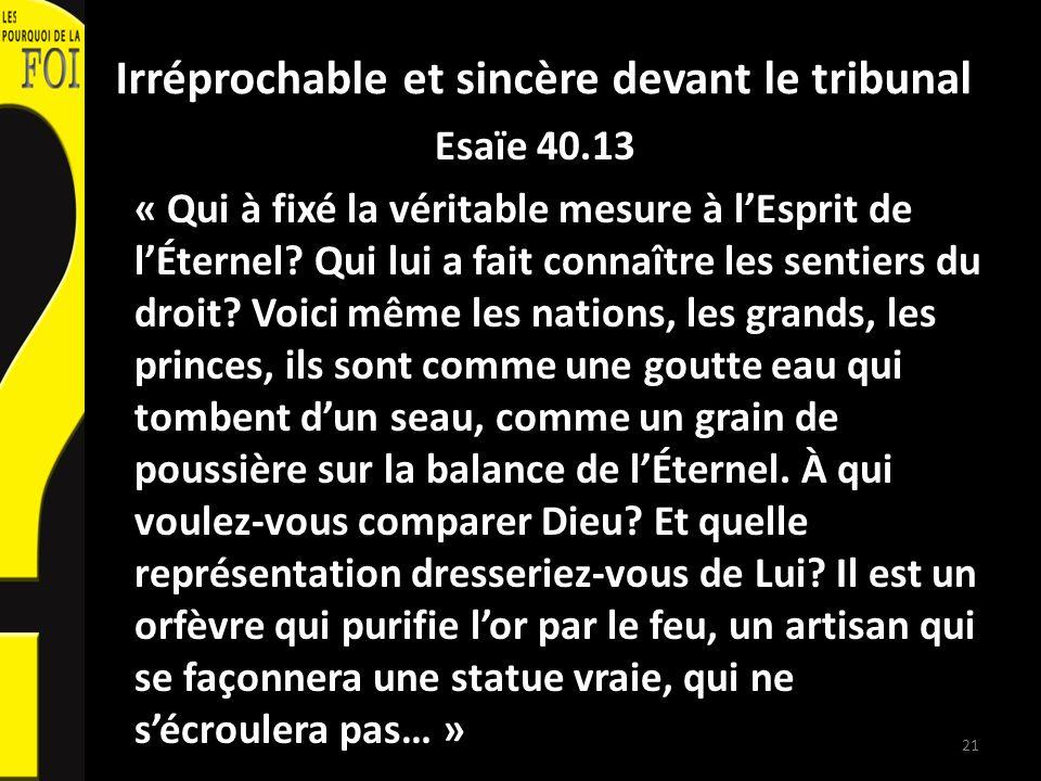 Irréprochable et sincère devant le tribunal Esaïe 40.13 « Qui à fixé la véritable mesure à lEsprit de lÉternel? Qui lui a fait connaître les sentiers