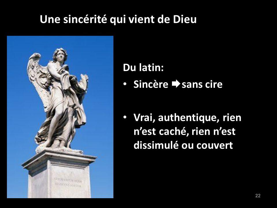 22 Une sincérité qui vient de Dieu Du latin: Sincère sans cire Vrai, authentique, rien nest caché, rien nest dissimulé ou couvert
