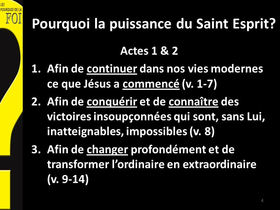 Pourquoi la puissance du Saint Esprit? Actes 1 & 2 1.Afin de continuer dans nos vies modernes ce que Jésus a commencé (v. 1-7) 2.Afin de conquérir et