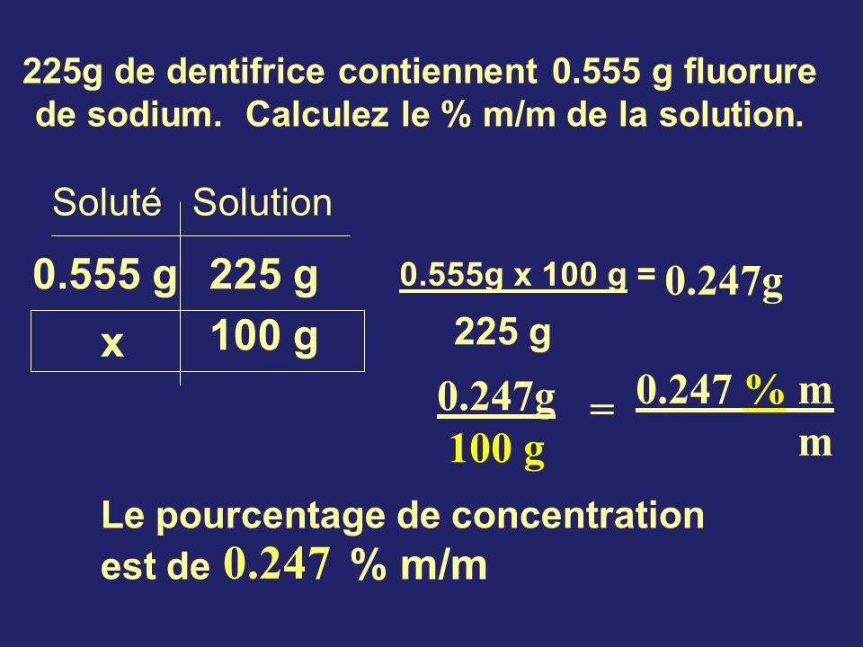 225g de dentifrice contiennent 0.555 g fluorure de sodium. Calculez le % m/m de la solution. Soluté Solution 0.555 g x 100 g 225 g 0.555g x 100 g = 22