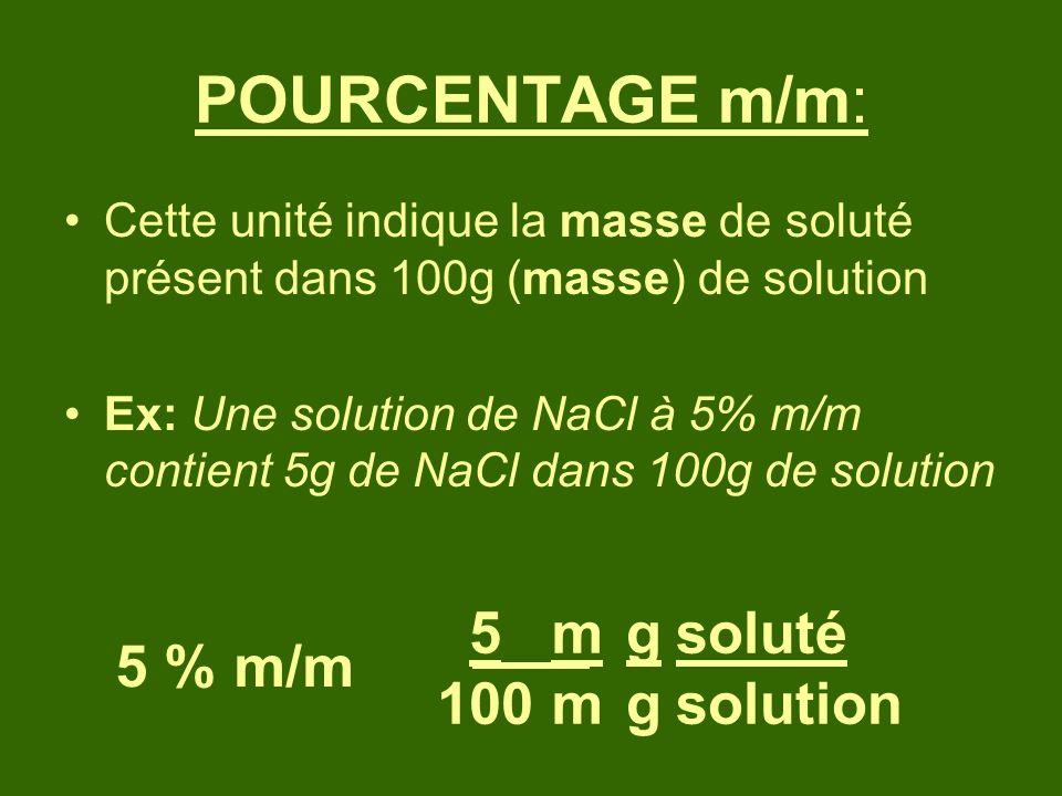 POURCENTAGE m/m: Cette unité indique la masse de soluté présent dans 100g (masse) de solution Ex: Une solution de NaCl à 5% m/m contient 5g de NaCl da