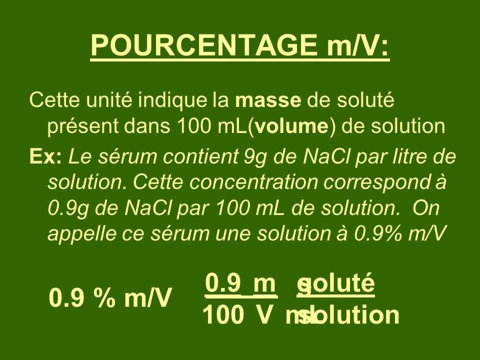 POURCENTAGE m/V: Cette unité indique la masse de soluté présent dans 100 mL(volume) de solution Ex: Le sérum contient 9g de NaCl par litre de solution