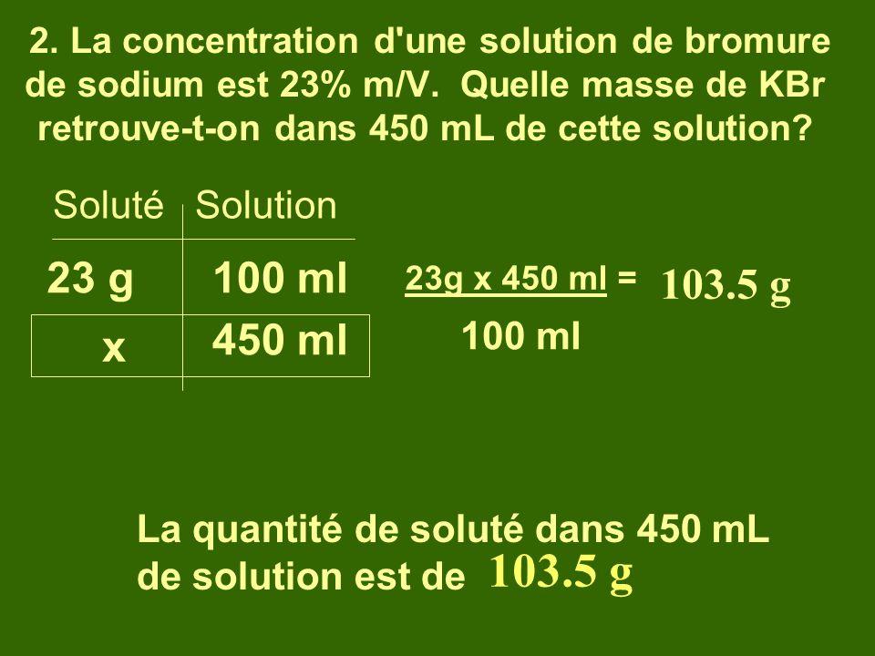 2. La concentration d'une solution de bromure de sodium est 23% m/V. Quelle masse de KBr retrouve-t-on dans 450 mL de cette solution? Soluté Solution