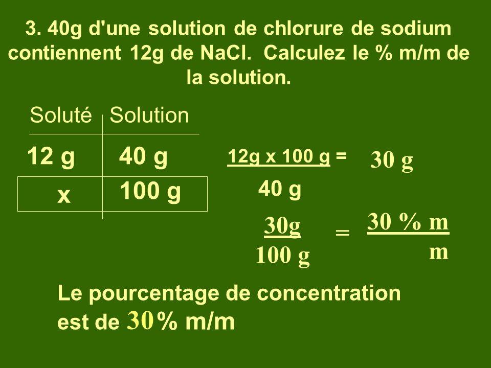 3. 40g d'une solution de chlorure de sodium contiennent 12g de NaCl. Calculez le % m/m de la solution. Soluté Solution 12 g x 100 g 40 g 12g x 100 g =