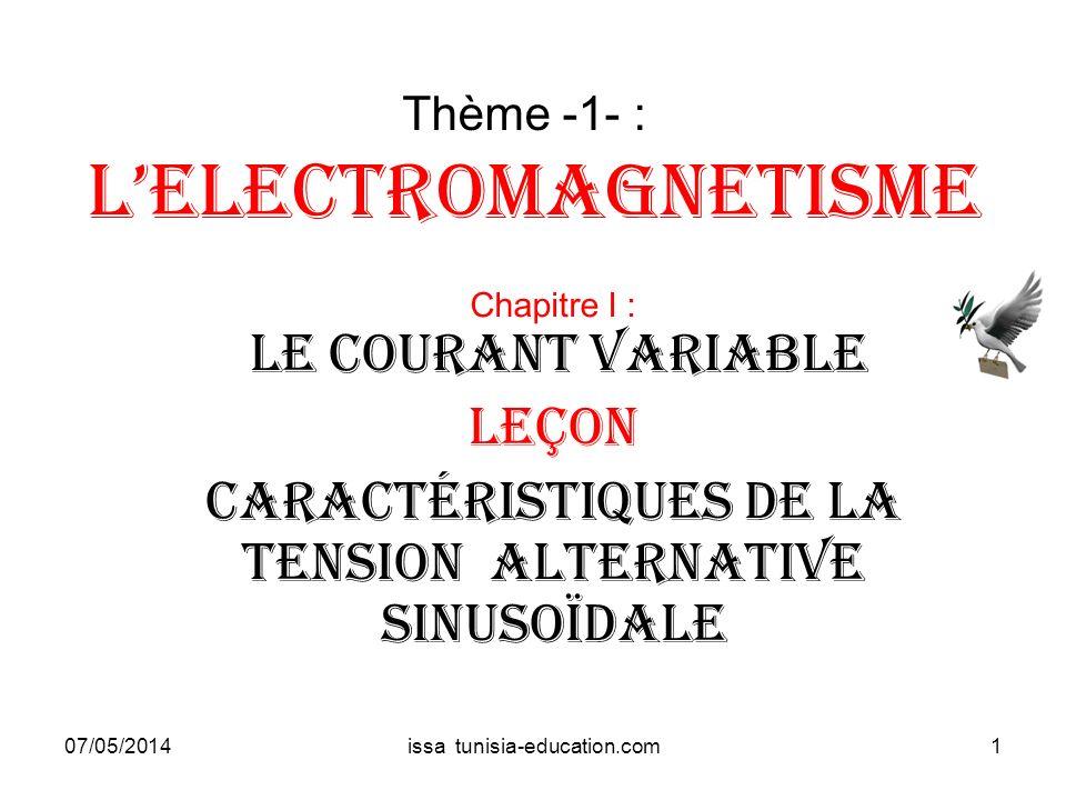 Thème -1- : Lelectromagnetisme Chapitre I : LE courant variable Leçon caractéristiques de la tension Alternative sinusoïdale 07/05/20141issa tunisia-e