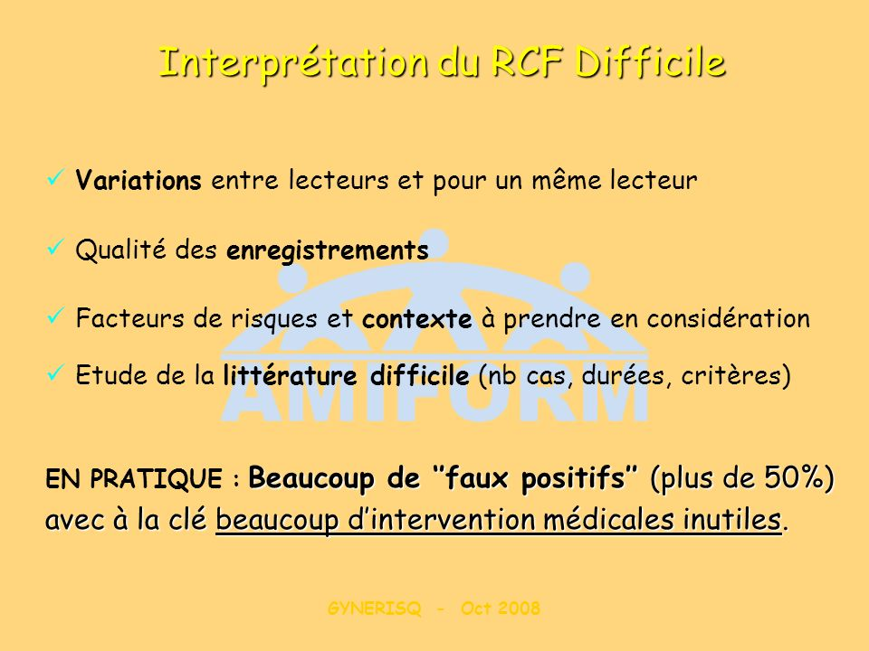 GYNERISQ - Oct 2008 Interprétation du RCF Difficile Beaucoup de faux positifs (plus de 50%) EN PRATIQUE : Beaucoup de faux positifs (plus de 50%) avec