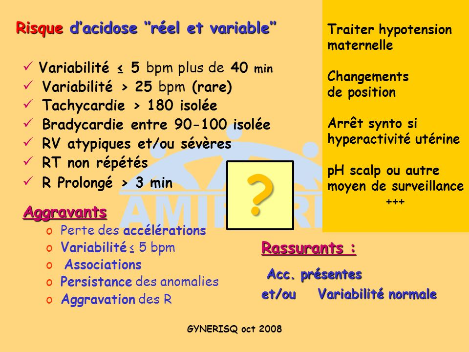 GYNERISQ oct 2008 Variabilité 5 bpm plus de 40 min Variabilité > 25 bpm (rare) Tachycardie > 180 isolée Bradycardie entre 90-100 isolée RV atypiques e