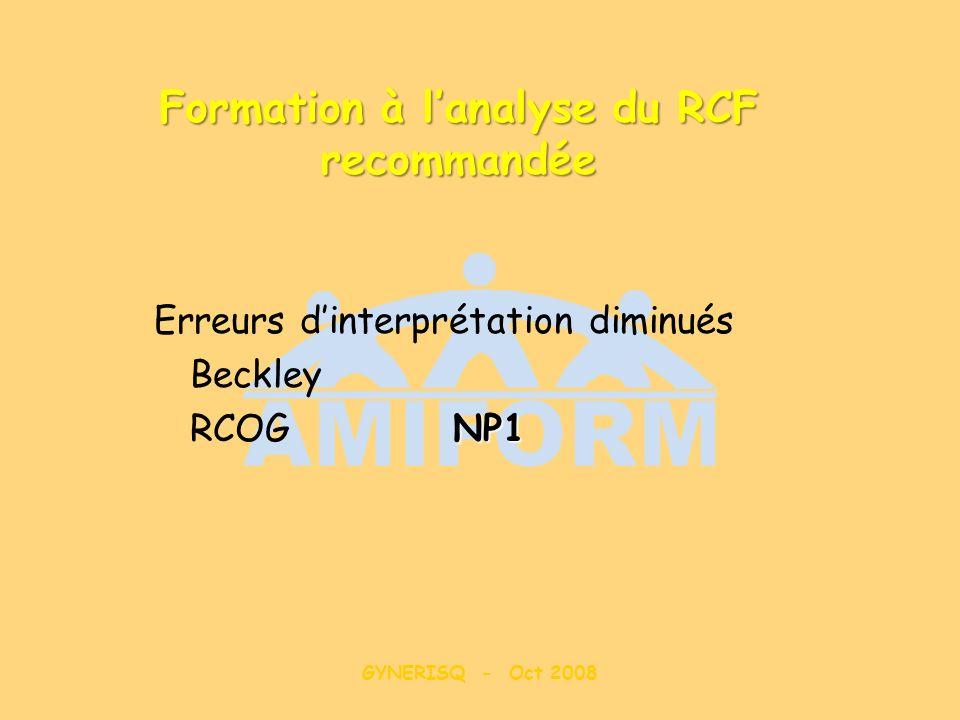 GYNERISQ - Oct 2008 Formation à lanalyse du RCF recommandée Erreurs dinterprétation diminués Beckley NP1 RCOG NP1