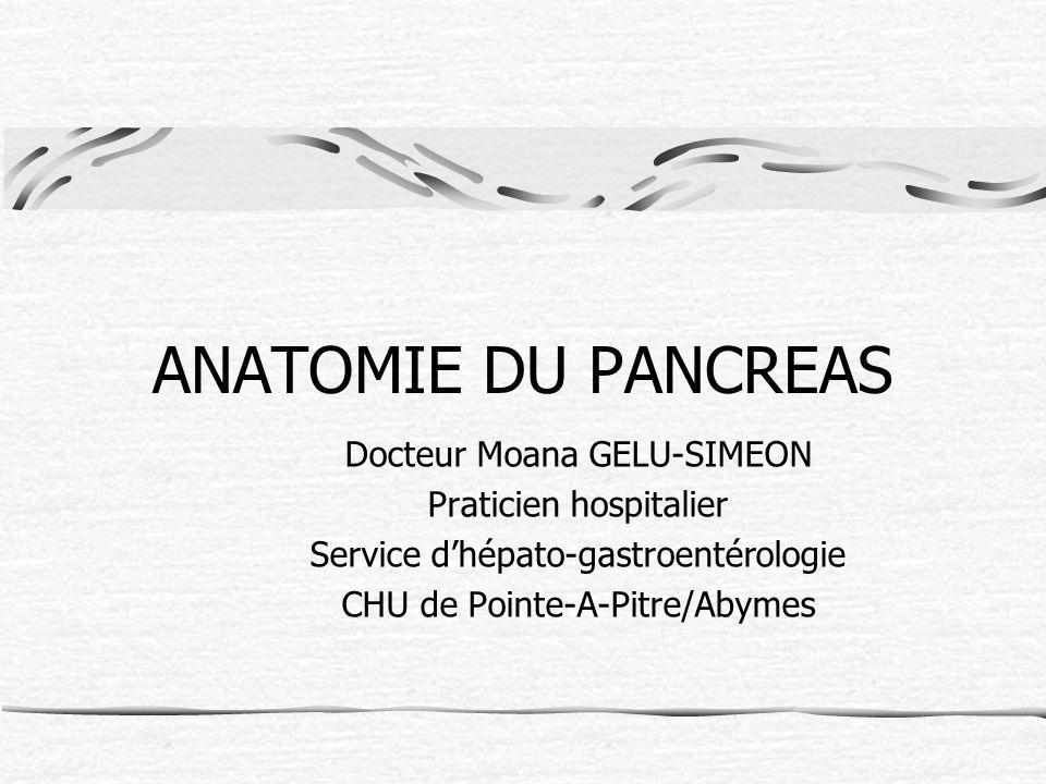 ANATOMIE DU PANCREAS Docteur Moana GELU-SIMEON Praticien hospitalier Service dhépato-gastroentérologie CHU de Pointe-A-Pitre/Abymes