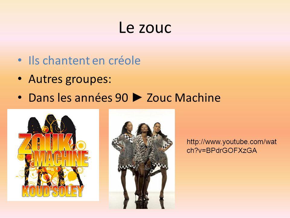 Le zouc Ils chantent en créole Autres groupes: Dans les années 90 Zouc Machine http://www.youtube.com/wat ch?v=BPdrGOFXzGA