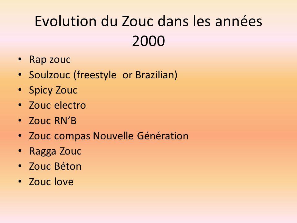 Evolution du Zouc dans les années 2000 Rap zouc Soulzouc (freestyle or Brazilian) Spicy Zouc Zouc electro Zouc RNB Zouc compas Nouvelle Génération Ragga Zouc Zouc Béton Zouc love