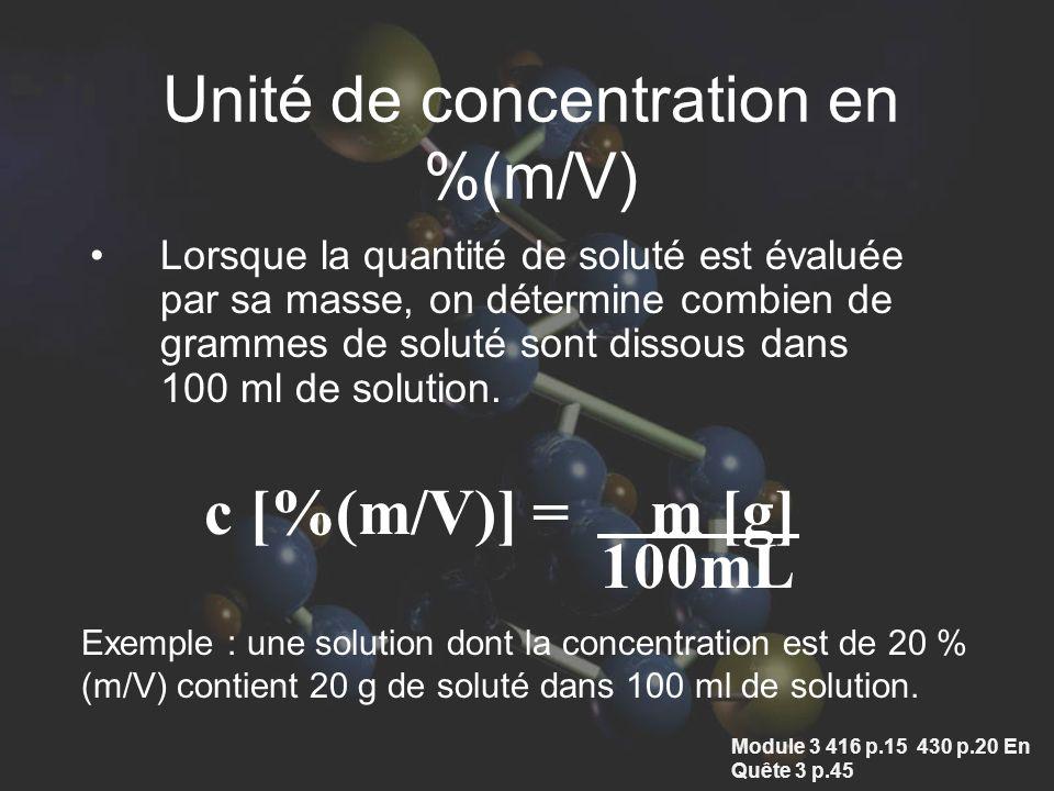 Unité de concentration en %(m/V) Lorsque la quantité de soluté est évaluée par sa masse, on détermine combien de grammes de soluté sont dissous dans 100 ml de solution.