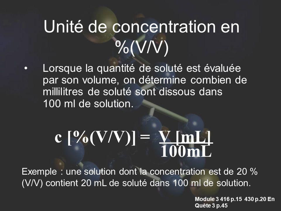 Unité de concentration en %(V/V) Lorsque la quantité de soluté est évaluée par son volume, on détermine combien de millilitres de soluté sont dissous dans 100 ml de solution.