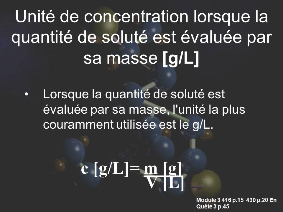 Unité de concentration lorsque la quantité de soluté est évaluée par sa masse [g/L] Lorsque la quantité de soluté est évaluée par sa masse, l unité la plus couramment utilisée est le g/L.