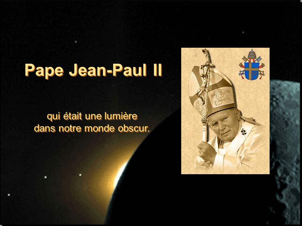 Pape Jean-Paul II qui était une lumière dans notre monde obscur. qui était une lumière dans notre monde obscur.