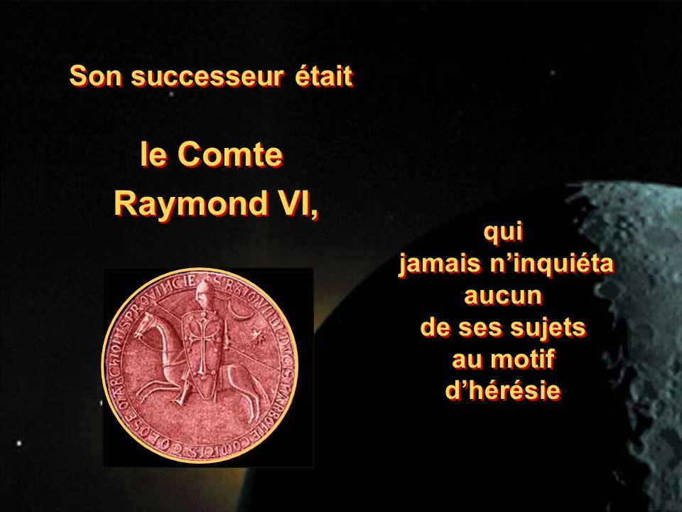 Son successeur était le Comte Raymond VI, le Comte Raymond VI, qui jamais ninquiéta aucun de ses sujets au motif dhérésie qui jamais ninquiéta aucun d