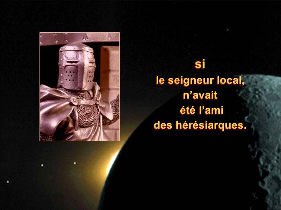 si le seigneur local, navait été lami des hérésiarques.