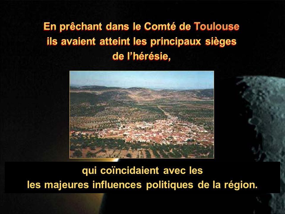 En prêchant dans le Comté de Toulouse ils avaient atteint les principaux sièges de lhérésie, En prêchant dans le Comté de Toulouse ils avaient atteint les principaux sièges de lhérésie, qui coïncidaient avec les les majeures influences politiques de la région.