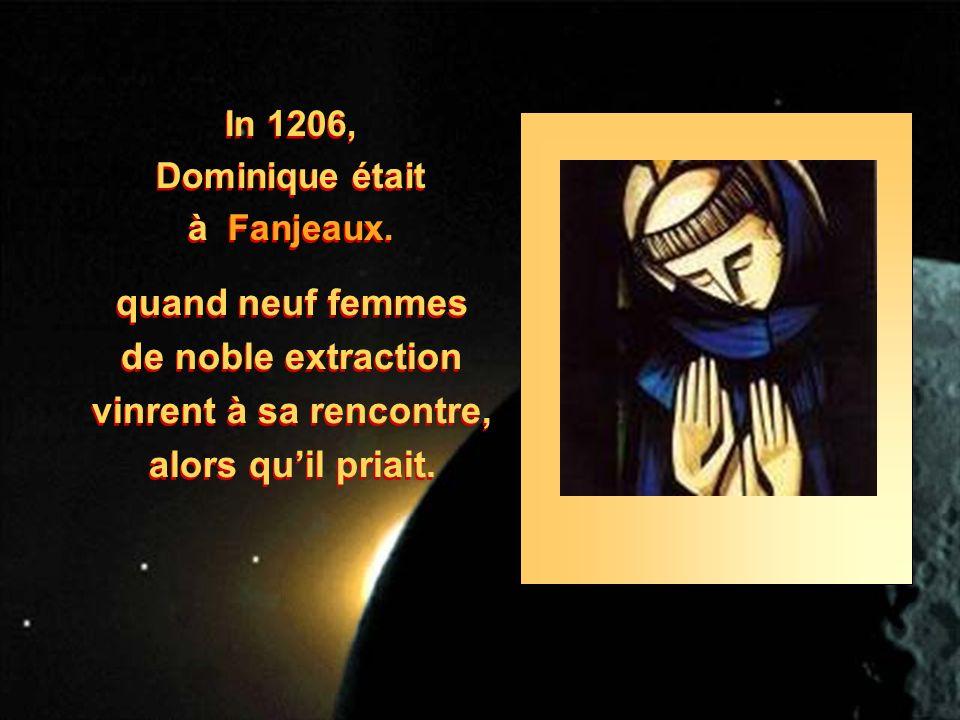 In 1206, Dominique était à Fanjeaux. In 1206, Dominique était à Fanjeaux. quand neuf femmes de noble extraction vinrent à sa rencontre, alors quil pri