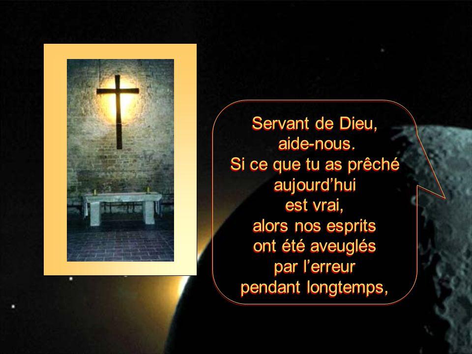 Servant de Dieu, aide-nous. Si ce que tu as prêché aujourdhui est vrai, alors nos esprits ont été aveuglés par lerreur pendant longtemps, Servant de D