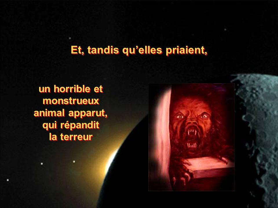 Et, tandis quelles priaient, un horrible et monstrueux animal apparut, qui répandit la terreur un horrible et monstrueux animal apparut, qui répandit la terreur