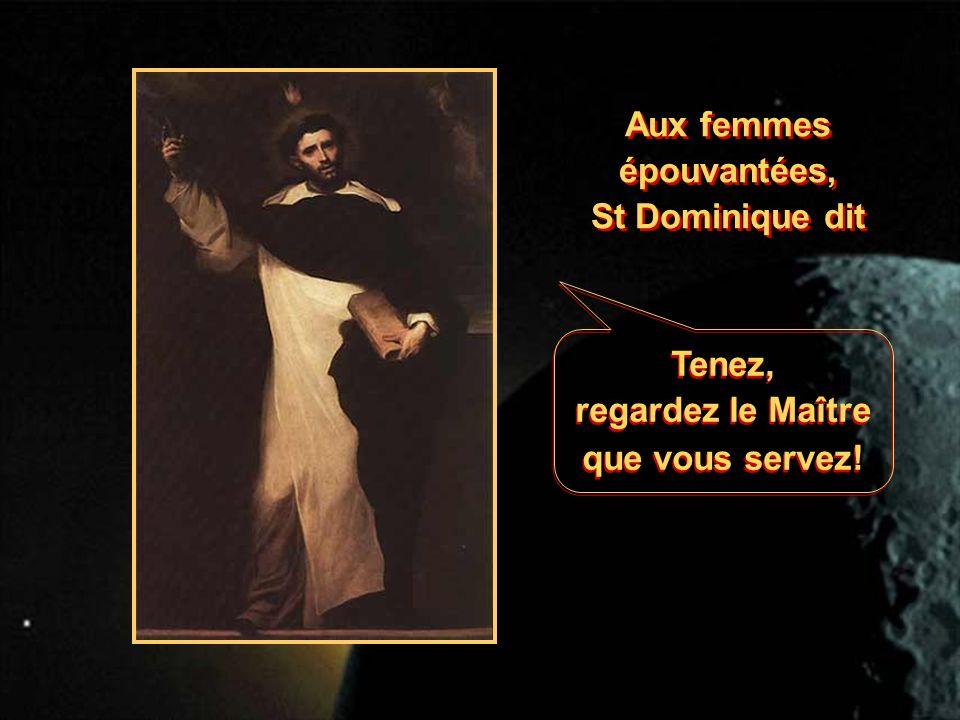 Aux femmes épouvantées, St Dominique dit Aux femmes épouvantées, St Dominique dit Tenez, regardez le Maître que vous servez.